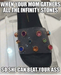 WHENYOURMOMIGATHERS  ALL THE INFINITY STONES  SOSHE CAN BEAT YOURASS The Infinity Chancla