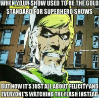 gold standard: WHENYOURSHOW USED TO BE THE GOLD  STANDARD FOR SUPERHERO SHOWS  BUT NOWITSJUSTALL ABOUT FELICITY AND  EVERYONES WATCHING THE FLASHINSTEAD