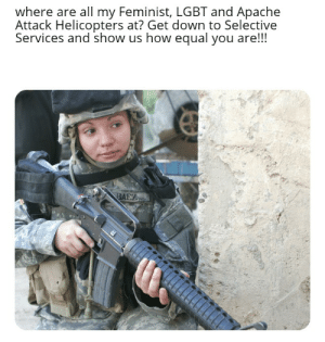 In light of WWIII I thought of a way to help bolster the us troops numbers....: where are all my Feminist, LGBT and Apache  Attack Helicopters at? Get down to Selective  Services and show us how equal you are!!!  BAEZ In light of WWIII I thought of a way to help bolster the us troops numbers....