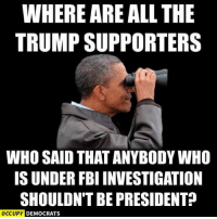 "Trump just admitted he's PERSONALLY under criminal FBI investigation for obstructing the Russia investigation. If he had been a Democrat, Republicans would be yelling, ""LOCK HIM UP!"": WHERE ARE ALL THE  TRUMP SUPPORTERS  WHO SAID THAT ANYBODY WHO  IS UNDER FBI INVESTIGATION  SHOULDNT BE PRESIDENT?  OCCUPY DEMOCRATS Trump just admitted he's PERSONALLY under criminal FBI investigation for obstructing the Russia investigation. If he had been a Democrat, Republicans would be yelling, ""LOCK HIM UP!"""