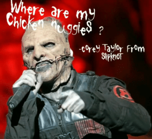 A SlipKnot meme: Where are mY  Chicken uggles?  -Corey Taylor From  SlipknoT A SlipKnot meme