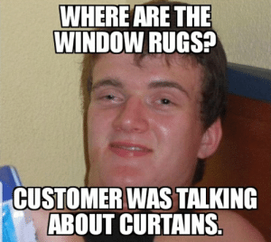 Customer had a moment.: WHERE ARE THE  WINDOW RUGS?  CUSTOMER WAS TALKING  ABOUT CURTAINS. Customer had a moment.