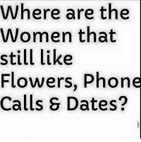 Right here! 🙋🏻 Where are you at ladies?: Where are the  Women that  still like  Flowers, Phone  Calls Dates? Right here! 🙋🏻 Where are you at ladies?