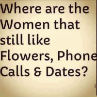 Dating: Where are the  Women that  still like  Flowers, Phone  Calls S Dates?
