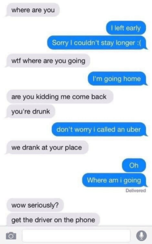 are you kidding me: where are you  I left early  Sorry I couldn't stay longer : (  wtf where are you going  I'm going home  are you kidding me come back  you're drunk  don't worry i called an uber  we drank at your place  Oh  Where am i going  Deliverec  wow seriously?  get the driver on the phone