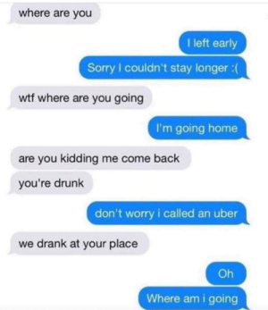 "Opposite of ""going out out""…: where are you  I left early  Sorry I couldn't stay longer :  wtf where are you going  I'm going home  are you kidding me come back  you're drunk  don't worry i called an uber  we drank at your place  Oh  Where am i going Opposite of ""going out out""…"