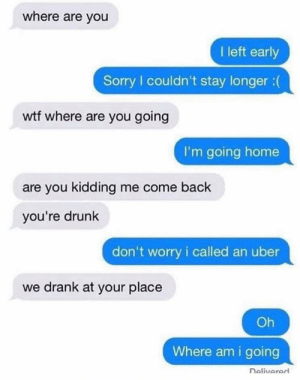 Where IS he going?: where are you  I left early  Sorry I couldn't stay longer :(  wtf where are you going  I'm going home  are you kidding me come back  you're drunk  don't worry i called an uber  we drank at your place  Oh  Where am i going  Delivered Where IS he going?
