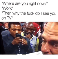 "Funny, Lmao, and Work: ""Where are you right now?""  Work""  ""Then why the fuck do l see you  on TV"" Lmao😂😂💀💀"