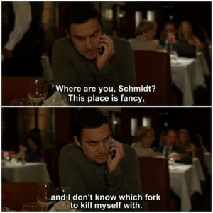 Dining Etiquette.: Where are you, Schmidt?  This place is fancy,  and l don't know which fork  to kill myself with. Dining Etiquette.