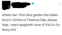 """Food, Olive Garden, and Shit: where can i find olive garden like italian  food in Venice or Florence Italy. please  help. i want spaghetti none of this fru fru  fancy shit <p><a href=""""http://memehumor.net/post/158587742613/you-cant-be-serious"""" class=""""tumblr_blog"""">memehumor</a>:</p>  <blockquote><p>You can't be serious</p></blockquote>"""