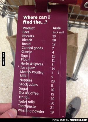 I wish all supermarkets did thisomg-humor.tumblr.com: Where can I  find the...?  Product  Aisle  Beer  Biscuits  Bleach  Bread  Canned goods  Cheese  Eggs  Flour  Herbs & Spices  I Ice cream  Meat & Poultry  Back Wall  10  20  12  4  11  11  8  14  Milk  5  Nappies  Stock cubes  Sugat  Tea & Coffee  Tin foil  Toilet rolls  Toothpaste  Washing powder  23  10  15  20  20  21  19  FUNNY STUFF ON MEMEPIX.COM  MEMEPIX.COM I wish all supermarkets did thisomg-humor.tumblr.com