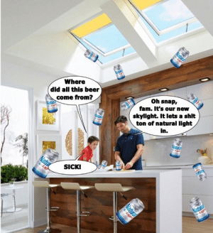 New Skylight: Where  did all this beer  come from?  oh snap,  fam. It's our new  skylight. It lets a shit  ton of natural light  in.  SICKI New Skylight