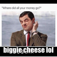 """cheesing: """"Where did all your money go?""""  biggie cheese lol"""