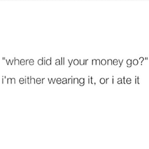 """Money, Did, and All: """"where did all your money go?""""  i'm either wearing it, or i ate it"""