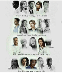 Memes, Grey, and 🤖: Where did I go wrong, I lost a friend  somewhere along in the bitterness  TVD GREYS  and I would have stayed up with you all night  had I known how to save a life well this is depressing 😑 GreysAnatomy