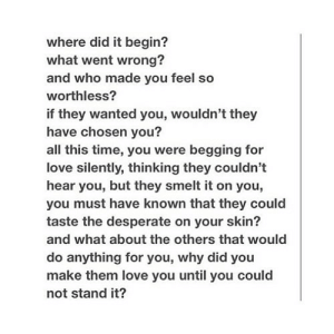 https://iglovequotes.net/: where did it begin?  what went wrong?  and who made you feel so  worthless?  if they wanted you, wouldn't they  have chosen you?  all this time, you were begging for  ove silently, thinking they couldn't  hear you, but they smelt it on you,  you must have known that they could  taste the desperate on your skin?  and what about the others that would  do anything for you, why did you  make them love you until you could  not stand it? https://iglovequotes.net/