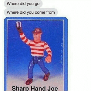 Irl, Me IRL, and Sharp: Where did you go  Where did you come from  Sharp Hand Joe Me irl
