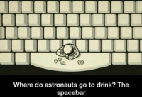 This joke is out of this world 😂 https://t.co/q4k1vhfVXU: Where do astronauts go to drink? The  spacebar This joke is out of this world 😂 https://t.co/q4k1vhfVXU