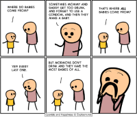 Cyanide And Happieness: WHERE DO BABIES  COME FROM?  YEP! EVERY  LAST ONE.  SOMETIMES MOMMY AND  DADDY GET TOO DRUNK,  AND FORGET TO USE A  CONDOM, AND THEN THEY  MAKE A BABY.  BUT MORMONS DON'T  DRINK AND THEY HAVE THE  MOST BABIES OF ALL.  Cyanide and Happiness Explosm.net  THAT'S WHERE ALL  BABIES COME FROM?