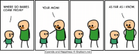 Dank, Cyanide and Happiness, and Happiness: WHERE DO BABIES  COME FROM?  YOUR MOM  AS FAR ASI KNOW.  Cyanide and Happiness © Explosm.net By Rob DenBleyker. Have you visited explosm.net lately? We miss you!