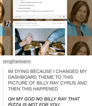 Billy Ray wants some pizzaomg-humor.tumblr.com: where do i apply to become a slut  cum by for an interview  That was so smooth  WEN DID EVERONE ON TIMBLR GE T SO SMOOTH ?????  383 notes  deathbypizzza batmanormal a  Source: weheartit com  February 19th 2014, 85245 pm- 20 mnutes ago  omgfrankiero:  IM DYING BECAUSE I CHANGED MY  DASHBOARD THEME TO THIS  PICTURE OF BILLY RAY CYRUS AND  THEN THIS HAPPENED  OH MY GOD NO BILLY RAY THAT  PIZZA IS NOT FOR YOU  Coke Billy Ray wants some pizzaomg-humor.tumblr.com