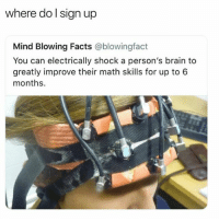 Facts, Brain, and Math: where do lsign up  Mind Blowing Facts @blowingfact  You can electrically shock a person's brain to  greatly improve their math skills for up to 6  months. Sign me tf up
