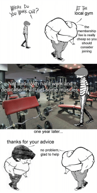Advice, Bad, and Gym: WHERE Do  ou WORK OUT?  AT THE  local gym  the  membership  fee is really  cheap so you  should  consider  joining  Not bad With hard work and  dedication will get some muscles  one year later  thanks for your advice  no problem  glad to help <p>Always go to the gym!</p>