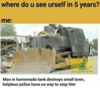 😂😂😂😂😂: where do u see urself in 5 years?  me:  don't meme on me  Man in homemade tank destroys small town,  helpless police have no way to stop him 😂😂😂😂😂