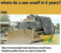 Fuckery payattentionamerica: where do u see urself in 5 years?  me  don't meme on me  Man in homemade tank destroys small town,  helpless police have no way to stop him Fuckery payattentionamerica