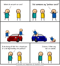 "Cars, Cyanide and Happiness, and Http: Where do we park our cars?  Did someone sag ""parkour carsl?  Is he doing all that for a stupid pun  or is he legitimately into parkour?  I dunno. Either wau  he's an asshole.  Cyanide and Happiness Explosm.net  Cvanide and Happiness © Explosm.net http://t.co/2fUV9chJUW"