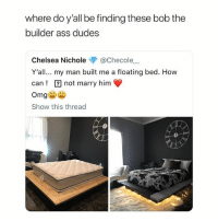 Ass, Chelsea, and Crazy: where do y'all be finding these bob the  builder ass dudes  Chelsea Nichole @Checole一  Y'all... my man built me a floating bed. How  can! not marry him  Show this thread this looks crazy
