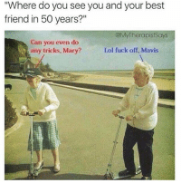 """Best Friend, Lol, and Memes: """"Where do you see you and your best  friend in 50 years?""""  @MyTherapistSays  Can you even  any tricks, Mary?  do  Lol fuck off, Mavis { funnytumblr textposts funnytextpost tumblr funnytumblrpost tumblrfunny followme tumblrfunny textpost tumblrpost haha}"""