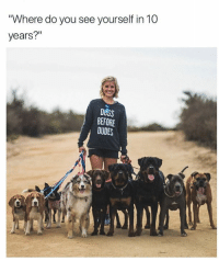 """😂😍😂😍😂: Where do you see yourself in 10  years?""""  DOGS  BEFORE  DUDES 😂😍😂😍😂"""