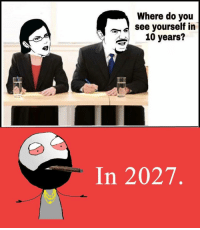 Memes, 🤖, and Following: Where do you  see yourself in  10 years?  In 2027 Twitter: BLB247 Snapchat : BELIKEBRO.COM belikebro sarcasm meme Follow @be.like.bro