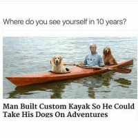 My life is finally complete thanks to @circleofidiots if you arent following them youre missing out 😂💩: Where do you see yourself in 10 years?  Man Built Custom Kayak So He Could  Take His Dogs On Adventures My life is finally complete thanks to @circleofidiots if you arent following them youre missing out 😂💩