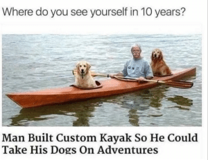Dogs, Kayak, and 10 Years: Where do you see yourself in 10 years?  Man Built Custom Kayak So He Could  Take His Dogs On Adventures That's where i wanna be