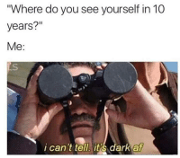 """me_irl: """"Where do you see yourself in 10  years?""""  Me:  i can't tell. it s dark  af me_irl"""