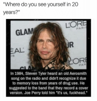 """Aerosmith, Radio, and Steven Tyler: """"Where do you see yourself in 20  years?""""  L'OR  GLAM  EAL  ORE  In 1984, Steven Tyler heard an old Aerosmith  song on the radio and didn't recognize it due  to memory loss from years of drug use. He  suggested to the band that they record a cover  version. Joe Perry told him """"It's us, fuckhead."""" @shitheadsteve"""