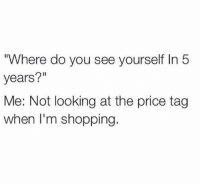 """Goals, Life, and Shopping: Where do you see yourself In 5  years?""""  Me: Not looking at the price tag  when I'm shopping. life goals https://t.co/ImCFKi6v5y"""