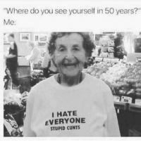 "Memes, 🤖, and You: Where do you see yourself in 50 years?""  Me:  23)  IHATE  EVERYONE  STUPID CUNTS"