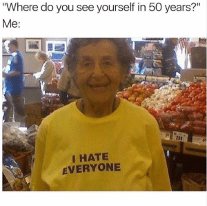 "Dank, 🤖, and You: ""Where do you see yourself in 50 years?'""  Me:  I HATE  EVERYONE 😭"
