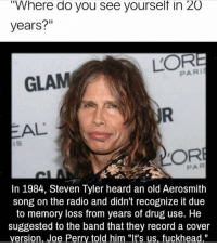 "Aerosmith, Radio, and Steven Tyler: ""Where do you see yourselt in 20  years?""  GLAM  PARI  EAL  iS  PAR  In 1984, Steven Tyler heard an old Aerosmith  song on the radio and didn't recognize it due  to memory loss from years of drug use. He  suggested to the band that they record a cover Again, DM me if you're interested in an Xbox fortnite tournament. Free to enter w a small prize pool. we have a couple more spots to fill"
