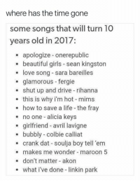 sara bareilles: where has the time gone  some songs that will turn 10  years old in 2017:  apologize onerepublic  beautiful girls sean kingston  love song - sara bareilles  . glamorous fergie  shut up and drive rihanna  this is why i'm hot mims  how to save a life the fray  no one -alicia keys  girlfriend avril lavigne  bubbly - colbie calliat  crank dat - soulja boy tell 'em  makes me wonder maroon 5  don't matter akon  what i've done - linkin park