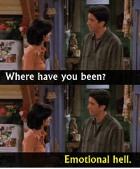 - FRIENDS (TV Show)  Via The Best of TV: Where have you been?  Emotional hell. - FRIENDS (TV Show)  Via The Best of TV