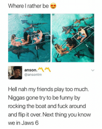 🦈🦈🦈: Where I rather be  anson.  @ansontm  Hell nah my friends play too much  Niggas gone try to be funny by  rocking the boat and fuck around  and flip it over. Next thing you know  we in Jaws 6 🦈🦈🦈