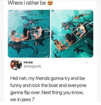 Friends, Funny, and Goals: Where I rather be  awill ent  1  PETER  @OkigboXL  Hell nah, my friends gonna try and be  funny and rock the boat and everyone  gonna flip over. Next thing you know,  we in jaws 7 😂Friendship goals