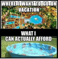 Memes, Vacation, and 🤖: WHERE I WANT TO GO ON  VACATION  WHAT I  CAN ACTUALLY AFFORD