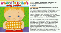 Amazon, The Worst, and Book: Where is  a karen katz lift-the-flap book  DO NOT buy this book, you can SEE the  ending right on the cover!, April 19, 2012  Belly Button?  By PacMan  This review is from: Where Is Baby's Belly Button? A Lift-the-Flap  Book (Board book)  This book is completely misleading. The entire plot revolves  around finding Baby's belly button; the title makes this  much clear from the beginning. However, there is no  mystery. There is no twist. Baby's belly button is right  where it's suppose to be, on Baby's stomach. Right where it  clearly SHOWS you it is on the COVER OF THE BOOK.  This plot is a complete mess as a result of it's reliance on  the mystery of where the belly button is; everything falls  apart the second you realize that the belly button was in  plain sight all along. There is no conflict, there is no  character development, and there is scarcely any plot.  Whoever wrote this book must have a serious error in  judgement, because you would have to be an infant to not  immediately understand where Baby's belly button is. This is  one of the worst pieces of literature I have ever read. 16 Hilarious Amazon Reviews That Are Way Better Than The Actual Products