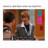 """tag your friends: where is Jake Ryan when we need him  And that's when I said,  """"No, Mr. Trump. You're fired!"""" tag your friends"""