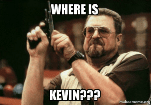 Where is Kevin??? - Am I the only one | Make a Meme: WHERE IS  KEVINP  makeameme.org Where is Kevin??? - Am I the only one | Make a Meme
